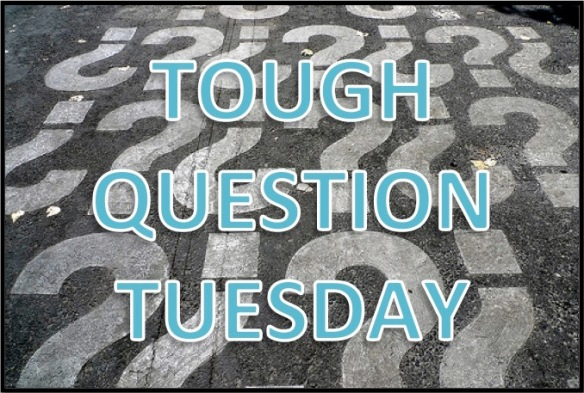 Tough Question Tuesday